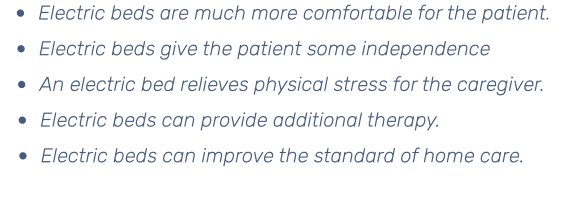 • Electric beds are much more comfortable for the patient. • Electric beds give the patient some independence • An electric bed relieves physical stress for the caregiver. • Electric beds can provide additional therapy. • Electric beds can improve the standard of home care.
